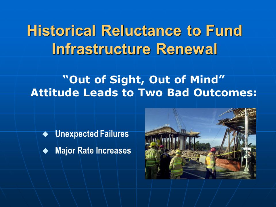 Historical Reluctance to Fund Infrastructure Renewal u Unexpected Failures u Major Rate Increases Out of Sight, Out of Mind Attitude Leads to Two Bad Outcomes: