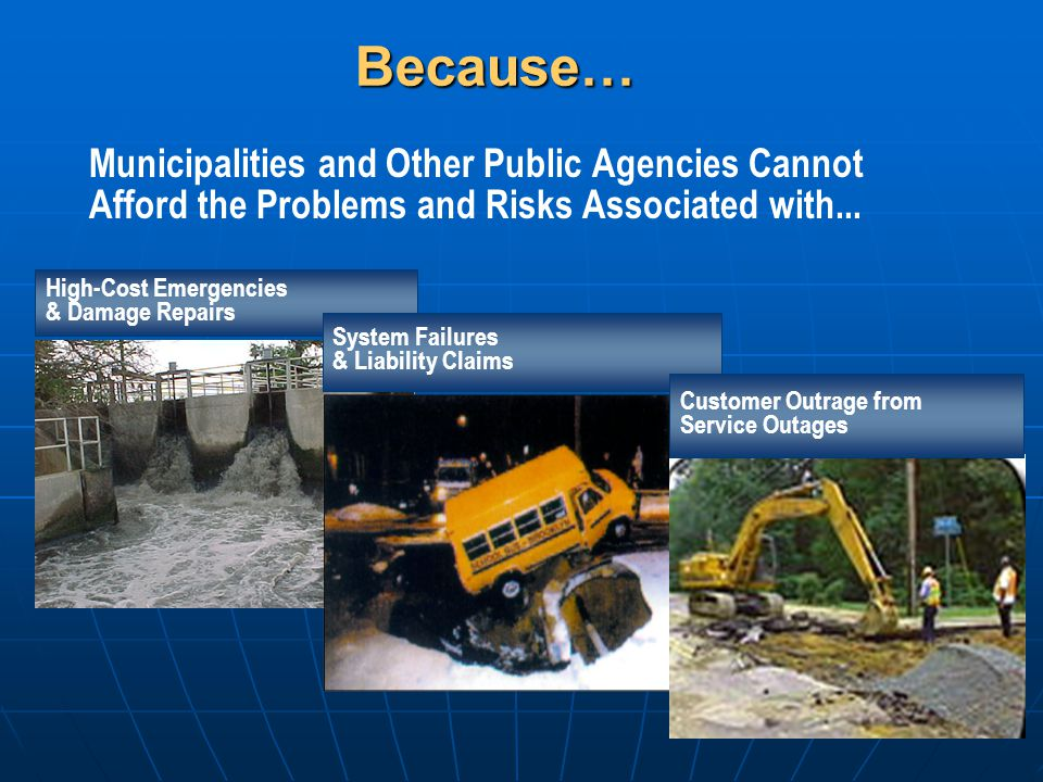 Municipalities and Other Public Agencies Cannot Afford the Problems and Risks Associated with... High-Cost Emergencies & Damage RepairsBecause… System