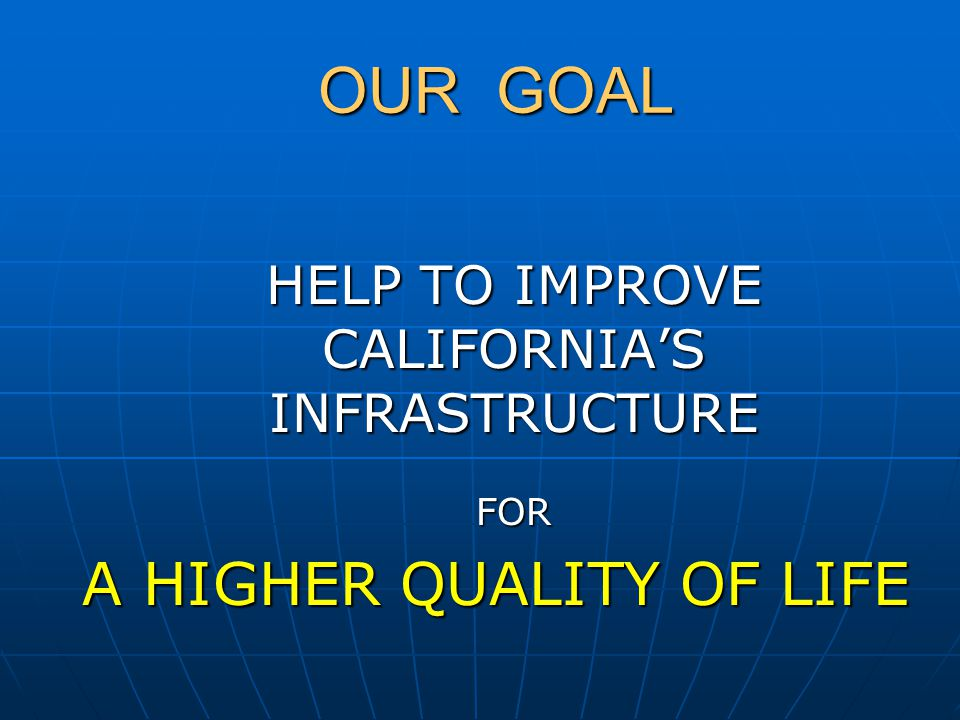 OUR GOAL HELP TO IMPROVE CALIFORNIA'S INFRASTRUCTURE FOR A HIGHER QUALITY OF LIFE