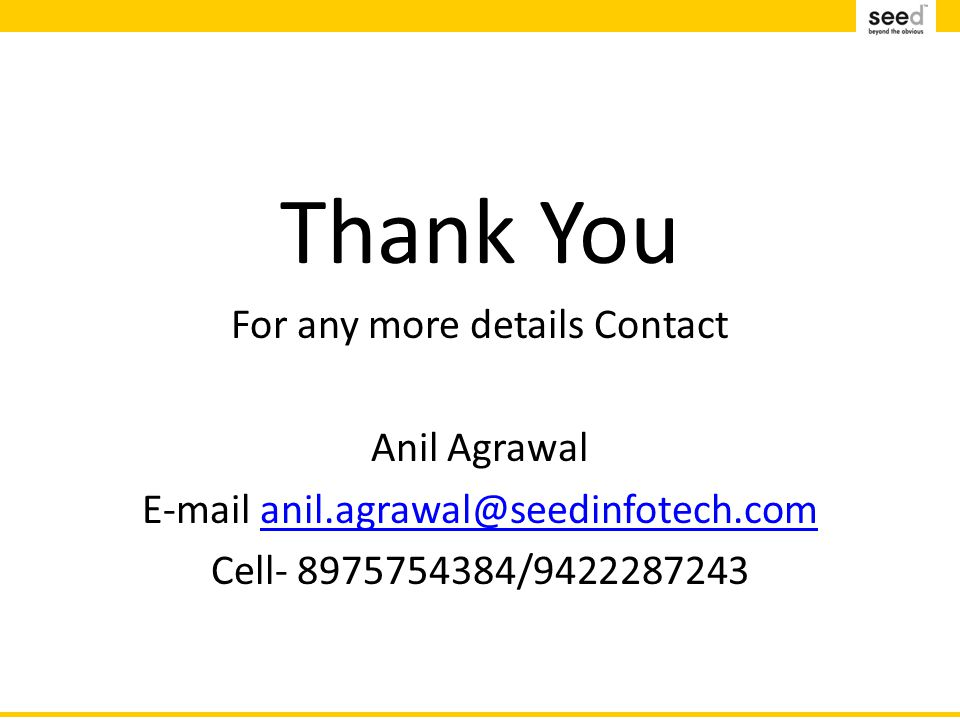 Thank You For any more details Contact Anil Agrawal E-mail anil.agrawal@seedinfotech.comanil.agrawal@seedinfotech.com Cell- 8975754384/9422287243