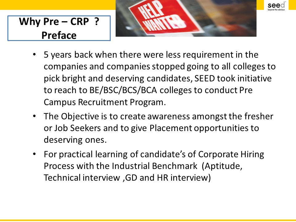 Purpose 5 years back when there were less requirement in the companies and companies stopped going to all colleges to pick bright and deserving candidates, SEED took initiative to reach to BE/BSC/BCS/BCA colleges to conduct Pre Campus Recruitment Program.