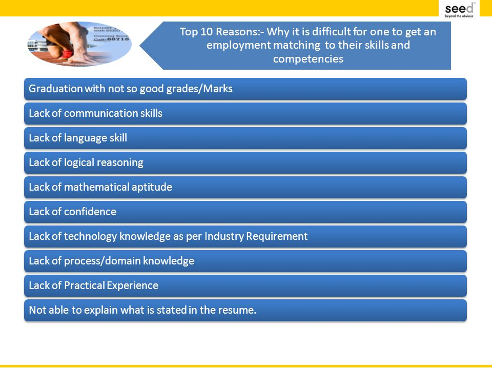 Top 10 Reasons:- Why it is difficult for one to get an employment matching to their skills and competencies Graduation with not so good grades/MarksLack of communication skillsLack of language skillLack of logical reasoningLack of mathematical aptitudeLack of confidenceLack of technology knowledge as per Industry RequirementLack of process/domain knowledgeLack of Practical ExperienceNot able to explain what is stated in the resume.