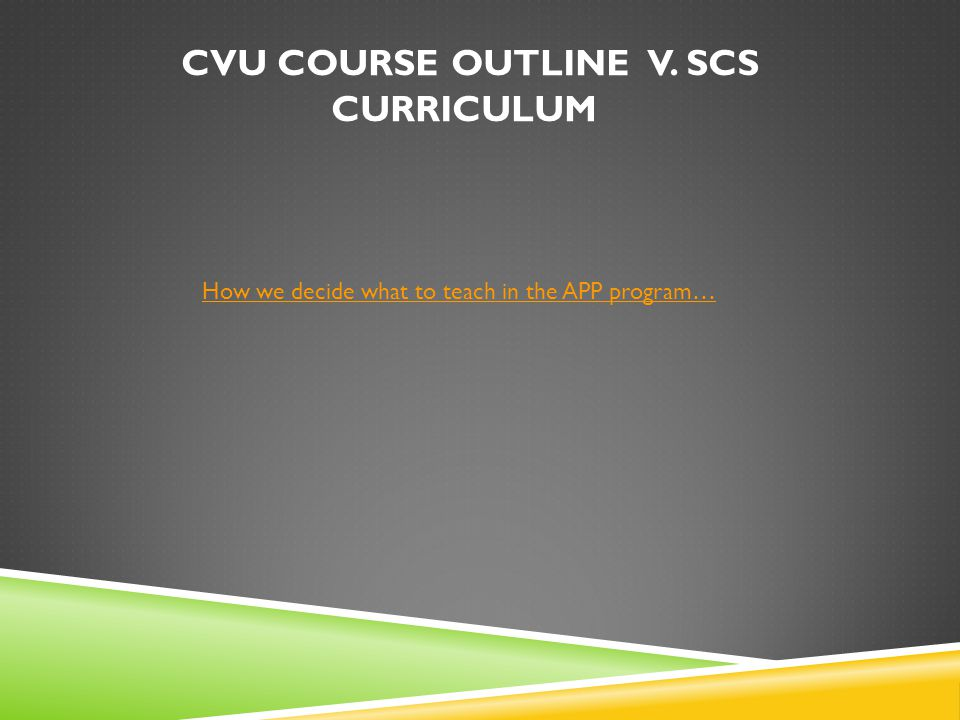 CVU COURSE OUTLINE V. SCS CURRICULUM How we decide what to teach in the APP program…