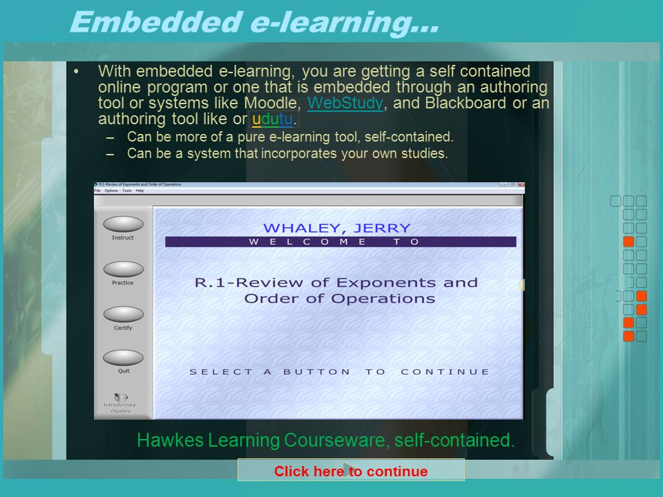 Embedded e-learning… With embedded e-learning, you are getting a self contained online program or one that is embedded through an authoring tool or systems like Moodle, WebStudy, and Blackboard or an authoring tool like or udutu.WebStudy –Can be more of a pure e-learning tool, self-contained.