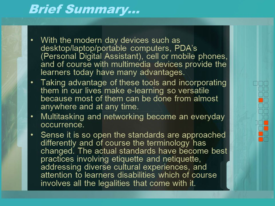 Brief Summary… With the modern day devices such as desktop/laptop/portable computers, PDA's (Personal Digital Assistant), cell or mobile phones, and of course with multimedia devices provide the learners today have many advantages.