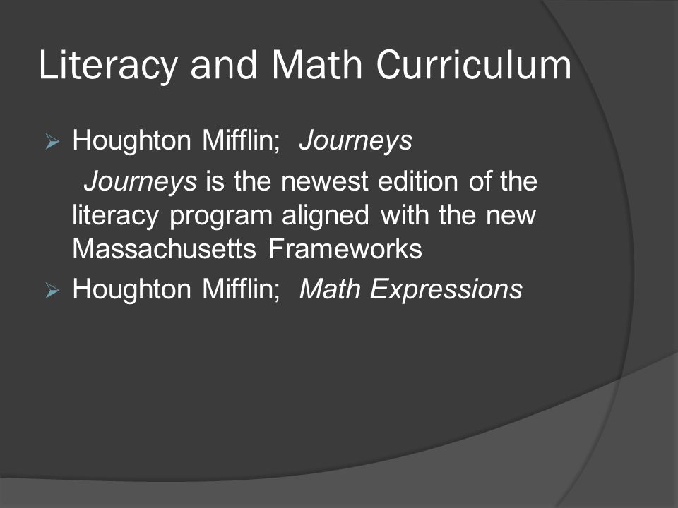 Literacy and Math Curriculum  Houghton Mifflin; Journeys Journeys is the newest edition of the literacy program aligned with the new Massachusetts Frameworks  Houghton Mifflin; Math Expressions