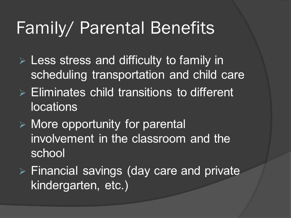 Family/ Parental Benefits  Less stress and difficulty to family in scheduling transportation and child care  Eliminates child transitions to different locations  More opportunity for parental involvement in the classroom and the school  Financial savings (day care and private kindergarten, etc.)