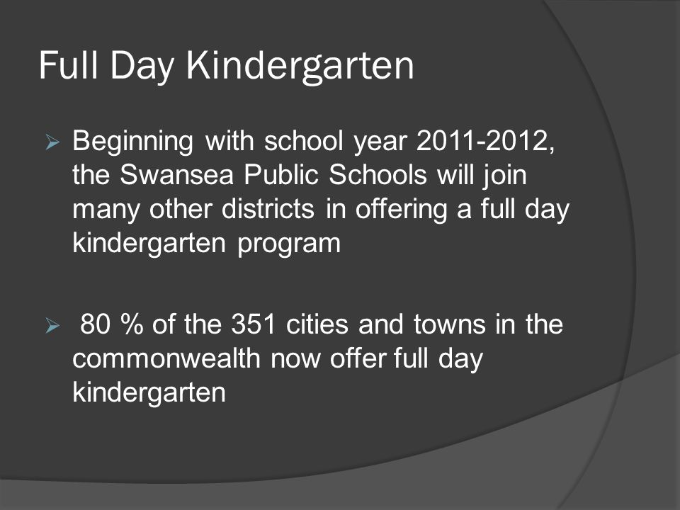 Full Day Kindergarten  Beginning with school year 2011-2012, the Swansea Public Schools will join many other districts in offering a full day kindergarten program  80 % of the 351 cities and towns in the commonwealth now offer full day kindergarten