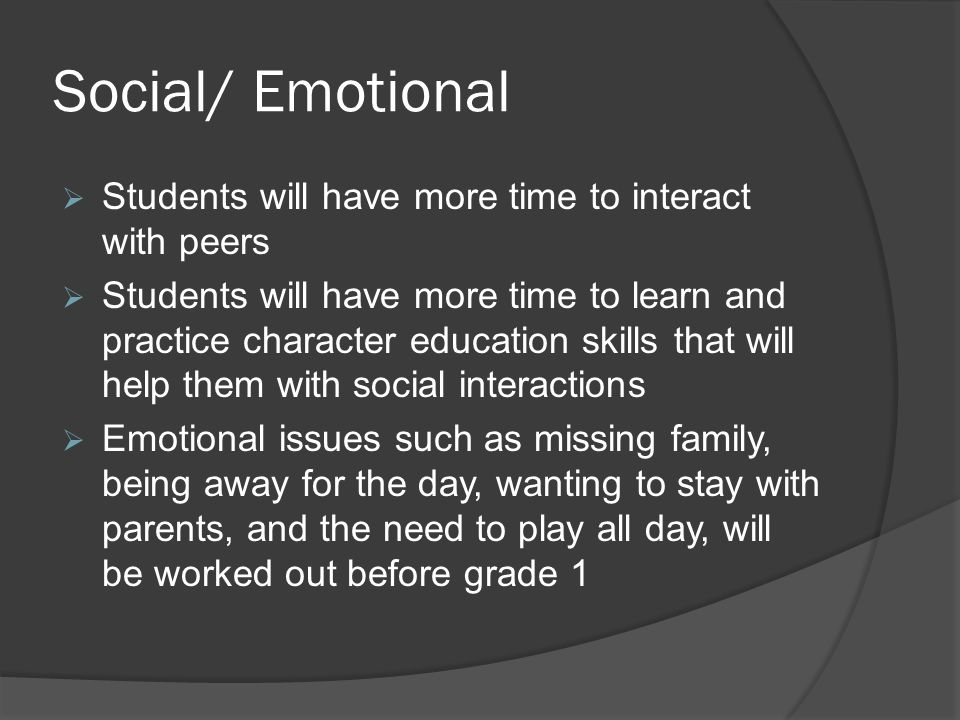 Social/ Emotional  Students will have more time to interact with peers  Students will have more time to learn and practice character education skills that will help them with social interactions  Emotional issues such as missing family, being away for the day, wanting to stay with parents, and the need to play all day, will be worked out before grade 1