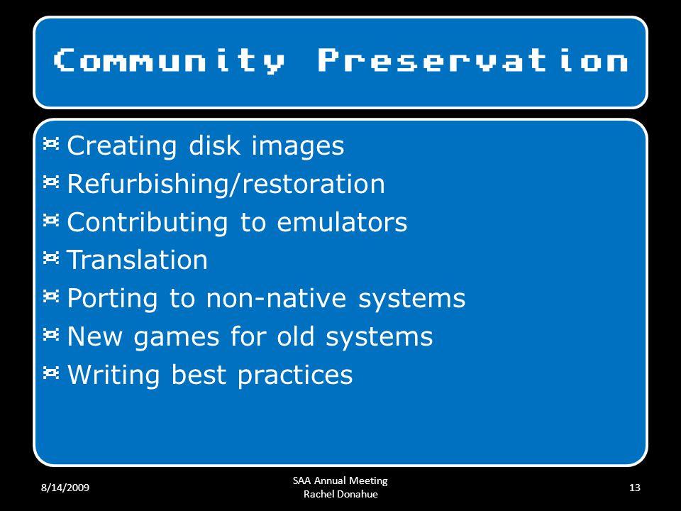 Community Preservation 8/14/2009 SAA Annual Meeting Rachel Donahue 13 ¤ Creating disk images ¤ Refurbishing/restoration ¤ Contributing to emulators ¤