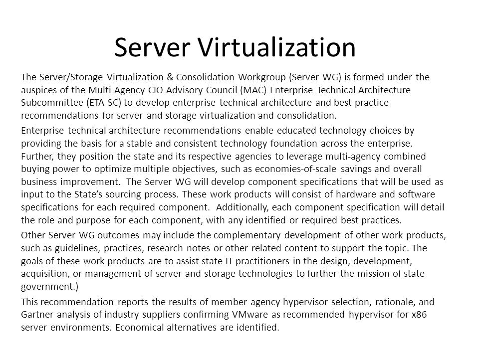 Server Virtualization The Server/Storage Virtualization & Consolidation Workgroup (Server WG) is formed under the auspices of the Multi-Agency CIO Advisory Council (MAC) Enterprise Technical Architecture Subcommittee (ETA SC) to develop enterprise technical architecture and best practice recommendations for server and storage virtualization and consolidation.
