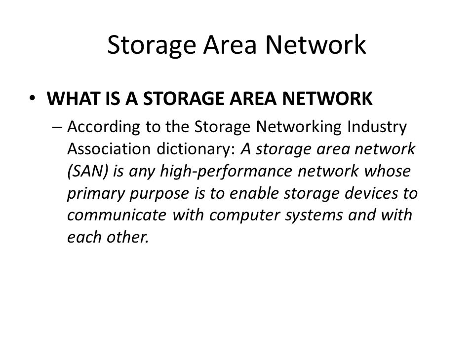 Storage Area Network WHAT IS A STORAGE AREA NETWORK – According to the Storage Networking Industry Association dictionary: A storage area network (SAN) is any high-performance network whose primary purpose is to enable storage devices to communicate with computer systems and with each other.
