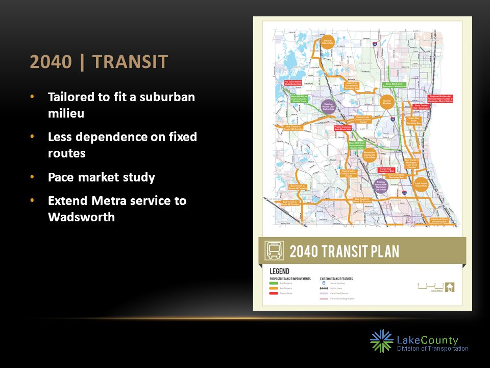 2040 | TRANSIT Tailored to fit a suburban milieu Less dependence on fixed routes Pace market study Extend Metra service to Wadsworth