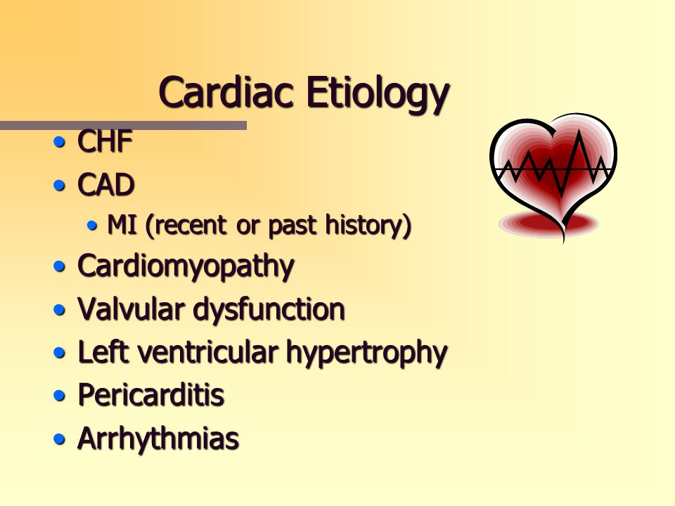 Cardiac Etiology CHFCHF CADCAD MI (recent or past history)MI (recent or past history) CardiomyopathyCardiomyopathy Valvular dysfunctionValvular dysfun