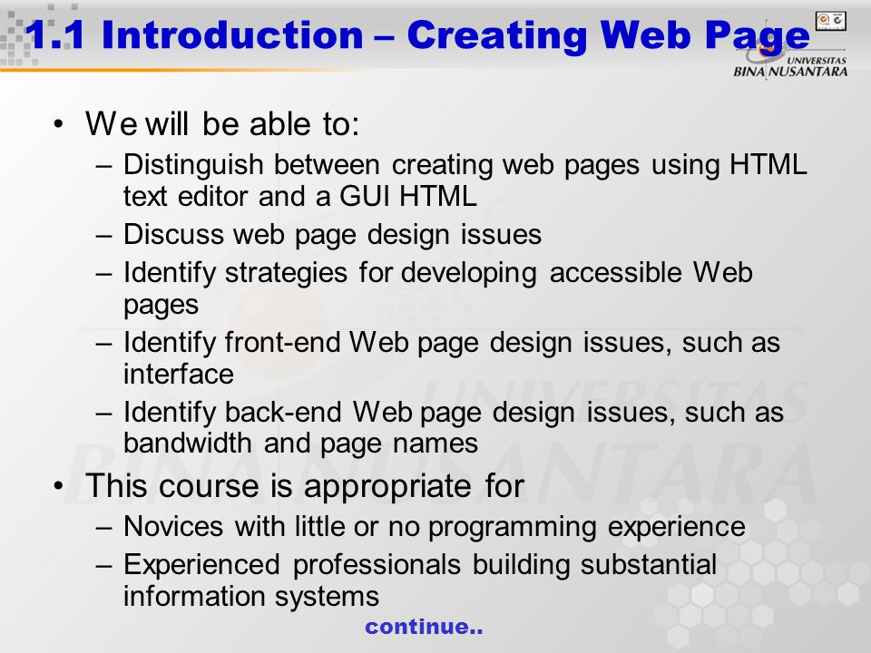 1.1 Introduction – Creating Web Page We will be able to: –Distinguish between creating web pages using HTML text editor and a GUI HTML –Discuss web page design issues –Identify strategies for developing accessible Web pages –Identify front-end Web page design issues, such as interface –Identify back-end Web page design issues, such as bandwidth and page names This course is appropriate for –Novices with little or no programming experience –Experienced professionals building substantial information systems continue..