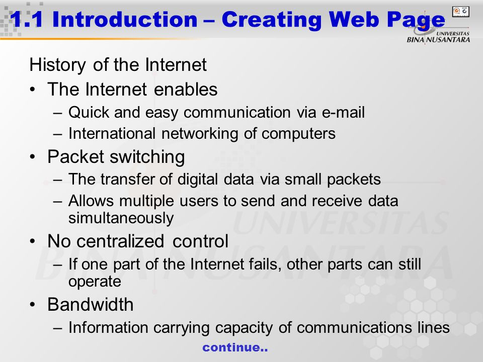 1.1 Introduction – Creating Web Page History of the Internet The Internet enables –Quick and easy communication via e-mail –International networking of computers Packet switching –The transfer of digital data via small packets –Allows multiple users to send and receive data simultaneously No centralized control –If one part of the Internet fails, other parts can still operate Bandwidth –Information carrying capacity of communications lines continue..
