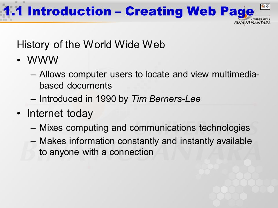 1.1 Introduction – Creating Web Page History of the World Wide Web WWW –Allows computer users to locate and view multimedia- based documents –Introduced in 1990 by Tim Berners-Lee Internet today –Mixes computing and communications technologies –Makes information constantly and instantly available to anyone with a connection