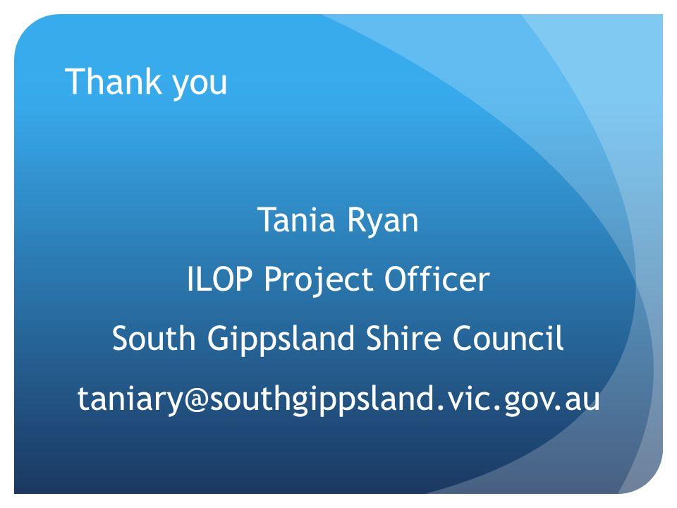 Thank you Tania Ryan ILOP Project Officer South Gippsland Shire Council taniary@southgippsland.vic.gov.au