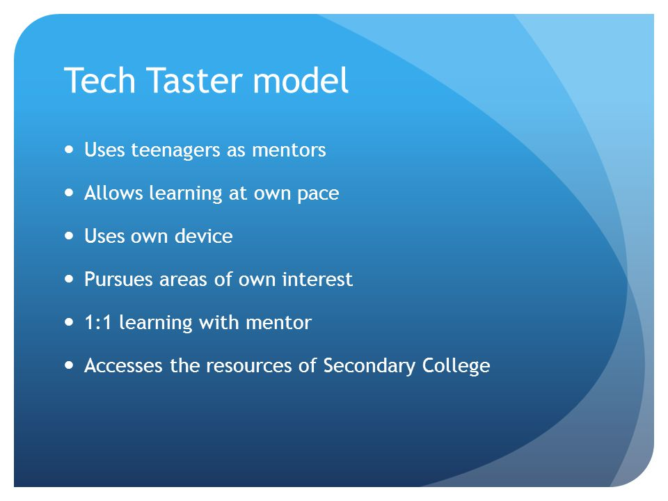 Tech Taster model Uses teenagers as mentors Allows learning at own pace Uses own device Pursues areas of own interest 1:1 learning with mentor Accesse