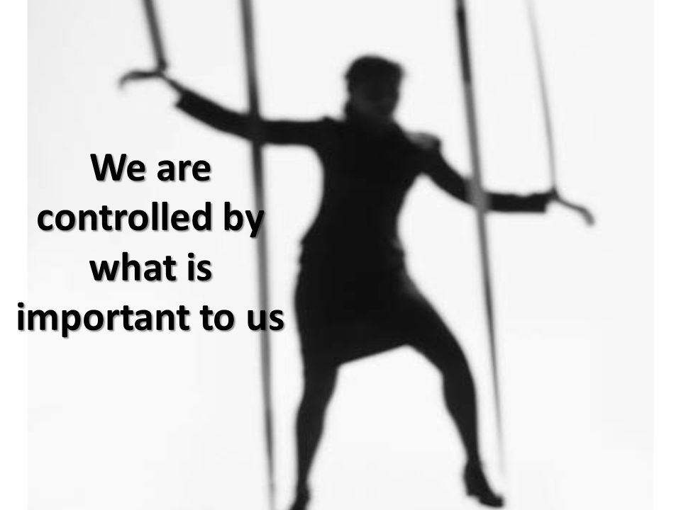 We are controlled by what is important to us