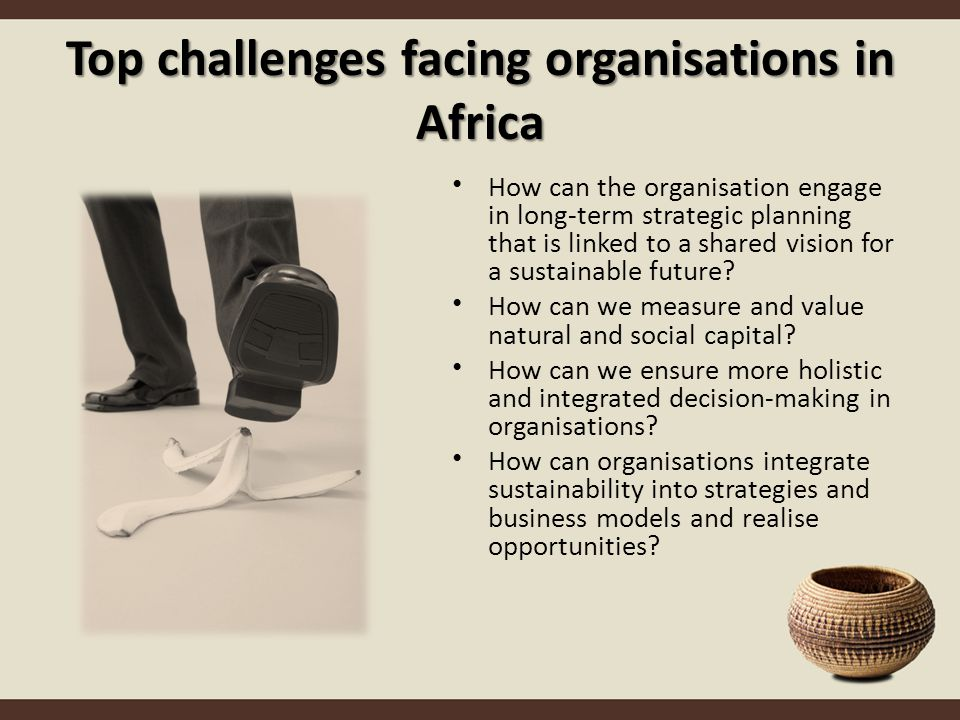 Top challenges facing organisations in Africa How can the organisation engage in long-term strategic planning that is linked to a shared vision for a sustainable future.