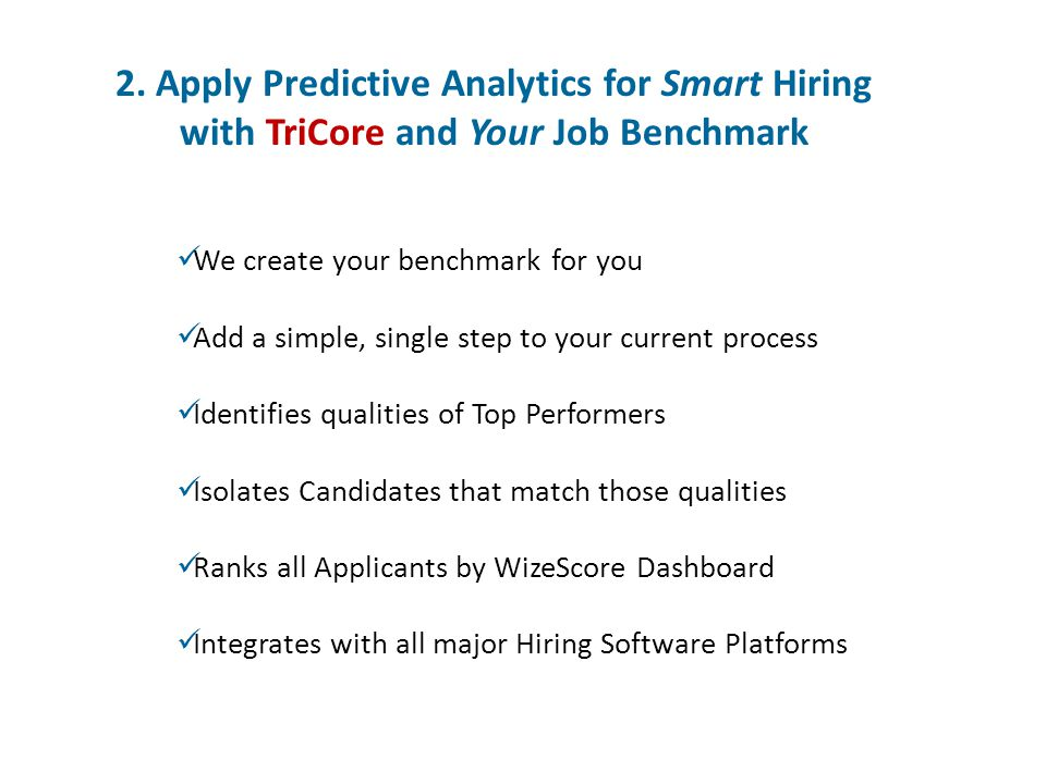 2. Apply Predictive Analytics for Smart Hiring with TriCore and Your Job Benchmark We create your benchmark for you Add a simple, single step to your