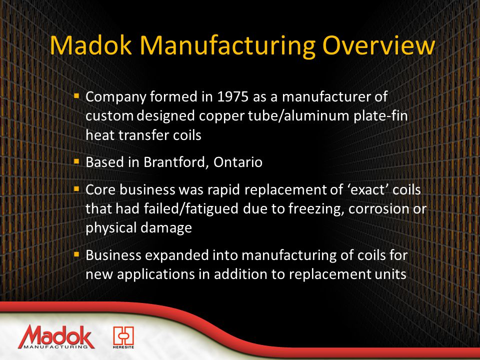 Madok Manufacturing Overview  Company formed in 1975 as a manufacturer of custom designed copper tube/aluminum plate-fin heat transfer coils  Based in Brantford, Ontario  Core business was rapid replacement of 'exact' coils that had failed/fatigued due to freezing, corrosion or physical damage  Business expanded into manufacturing of coils for new applications in addition to replacement units