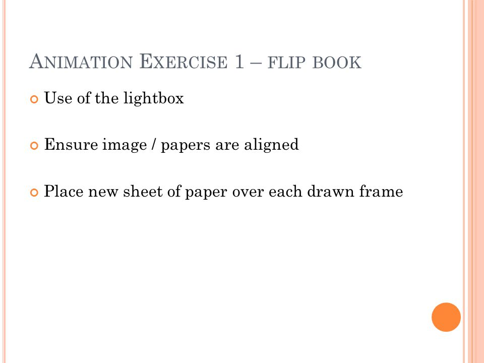 Use of the lightbox Ensure image / papers are aligned Place new sheet of paper over each drawn frame A NIMATION E XERCISE 1 – FLIP BOOK