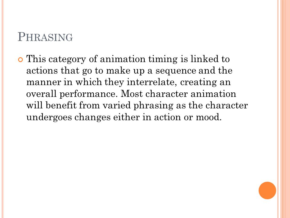 P HRASING This category of animation timing is linked to actions that go to make up a sequence and the manner in which they interrelate, creating an overall performance.