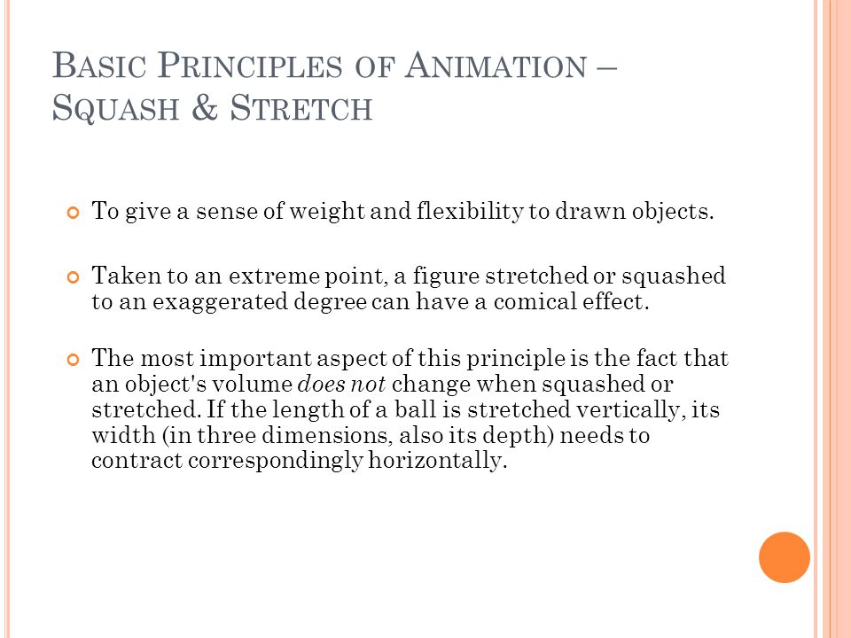 B ASIC P RINCIPLES OF A NIMATION – S QUASH & S TRETCH To give a sense of weight and flexibility to drawn objects.