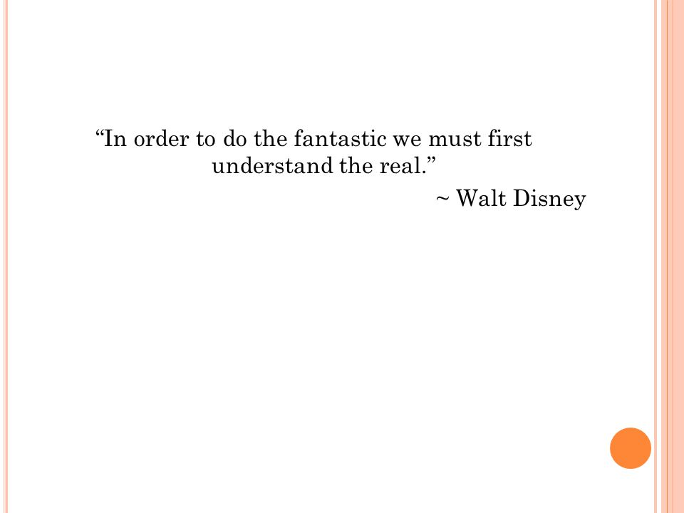 In order to do the fantastic we must first understand the real. ~ Walt Disney