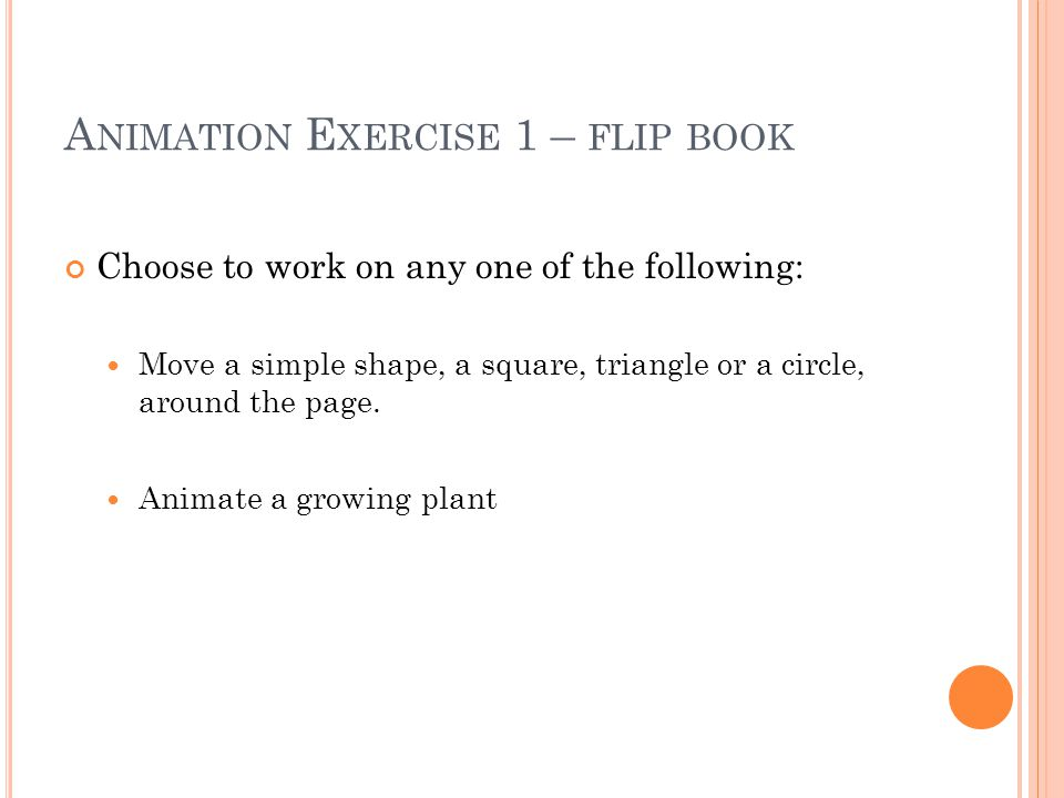 A NIMATION E XERCISE 1 – FLIP BOOK Choose to work on any one of the following: Move a simple shape, a square, triangle or a circle, around the page.