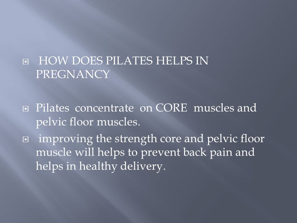  HOW DOES PILATES HELPS IN PREGNANCY  Pilates concentrate on CORE muscles and pelvic floor muscles.