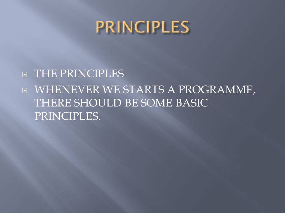  THE PRINCIPLES  WHENEVER WE STARTS A PROGRAMME, THERE SHOULD BE SOME BASIC PRINCIPLES.