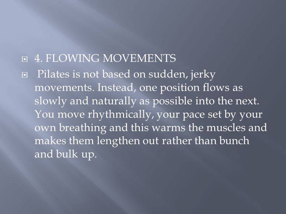  4.FLOWING MOVEMENTS  Pilates is not based on sudden, jerky movements.