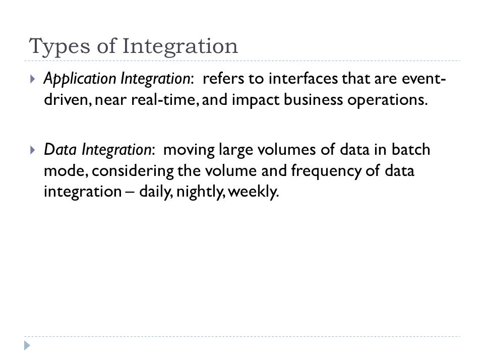 Types of Integration  Application Integration: refers to interfaces that are event- driven, near real-time, and impact business operations.  Data In