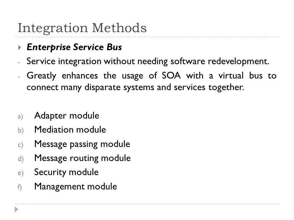 Integration Methods  Enterprise Service Bus - Service integration without needing software redevelopment. - Greatly enhances the usage of SOA with a