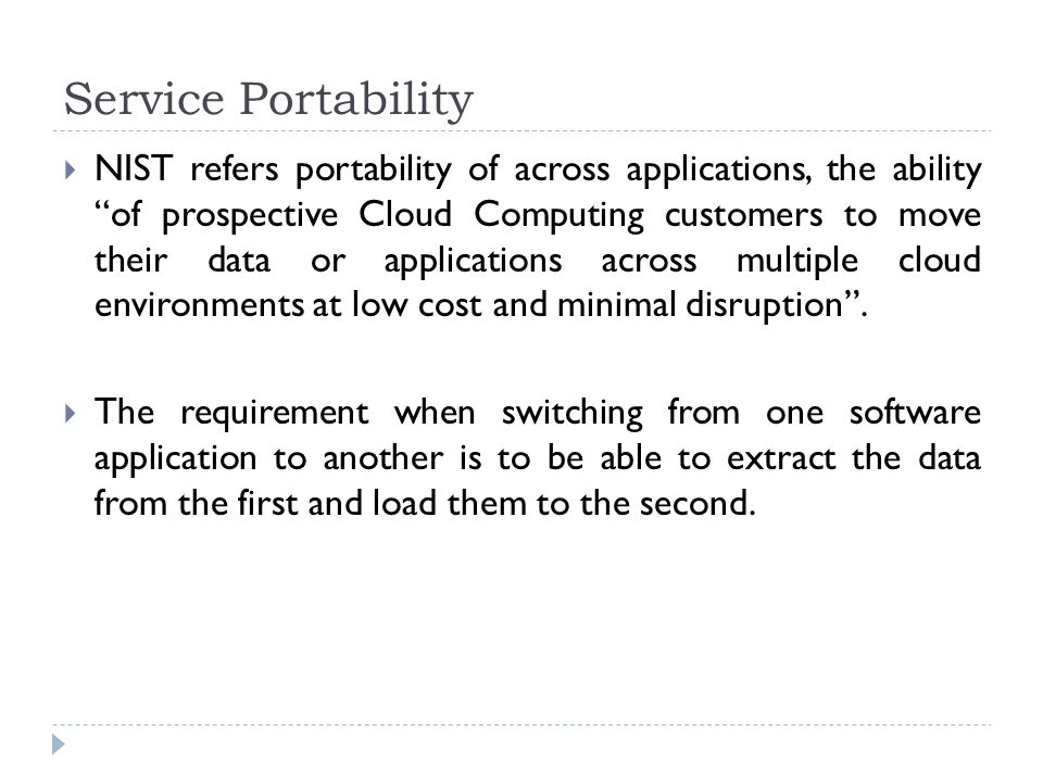 "Service Portability  NIST refers portability of across applications, the ability ""of prospective Cloud Computing customers to move their data or appl"