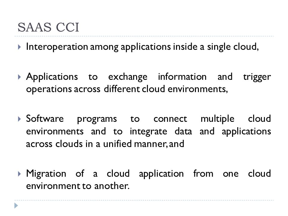  Interoperation among applications inside a single cloud,  Applications to exchange information and trigger operations across different cloud environments,  Software programs to connect multiple cloud environments and to integrate data and applications across clouds in a unified manner, and  Migration of a cloud application from one cloud environment to another.
