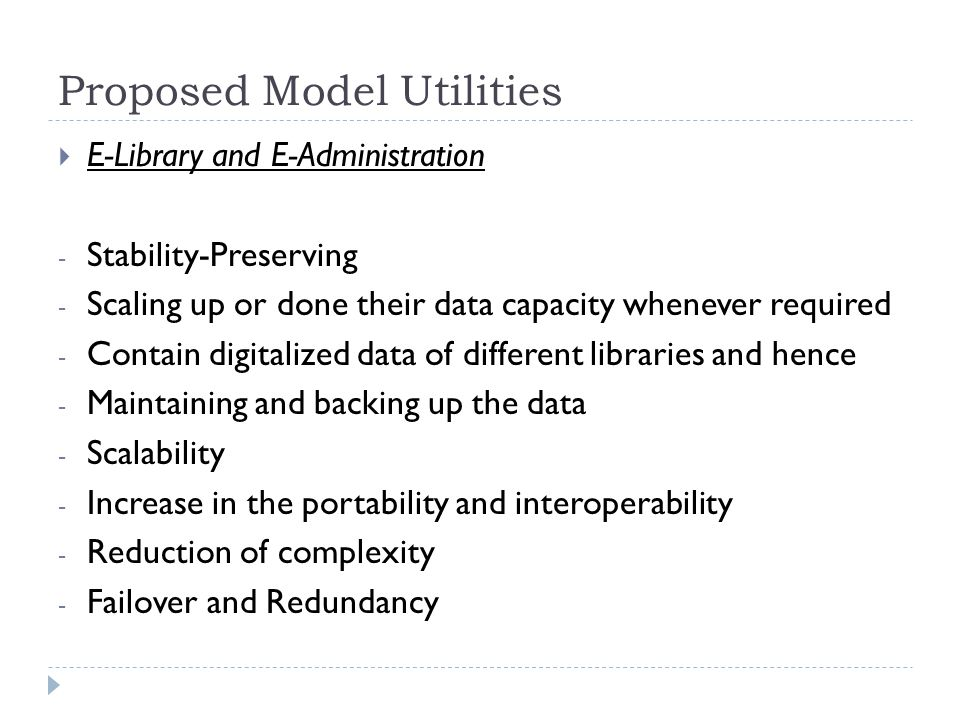 Proposed Model Utilities  E-Library and E-Administration - Stability-Preserving - Scaling up or done their data capacity whenever required - Contain digitalized data of different libraries and hence - Maintaining and backing up the data - Scalability - Increase in the portability and interoperability - Reduction of complexity - Failover and Redundancy