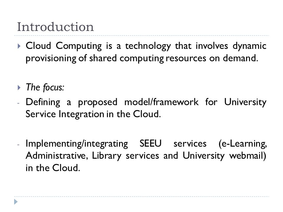Introduction  Cloud Computing is a technology that involves dynamic provisioning of shared computing resources on demand.  The focus: - Defining a p
