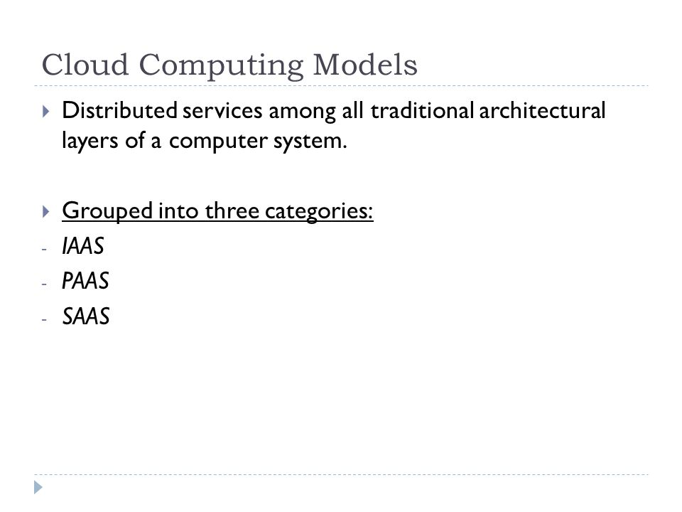 Cloud Computing Models  Distributed services among all traditional architectural layers of a computer system.  Grouped into three categories: - IAAS