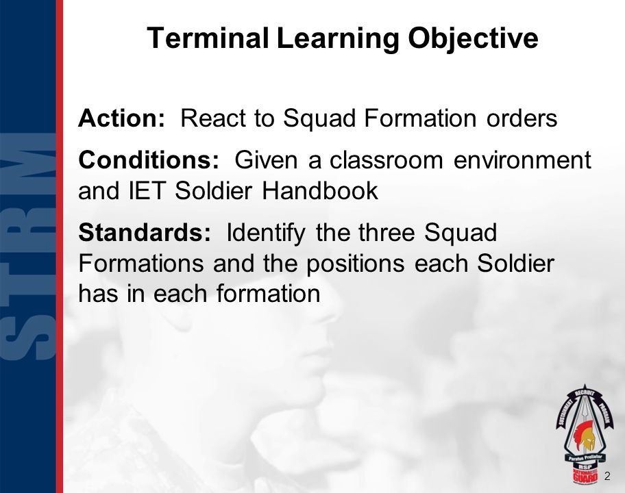 2 Terminal Learning Objective Action: React to Squad Formation orders Conditions: Given a classroom environment and IET Soldier Handbook Standards: Id