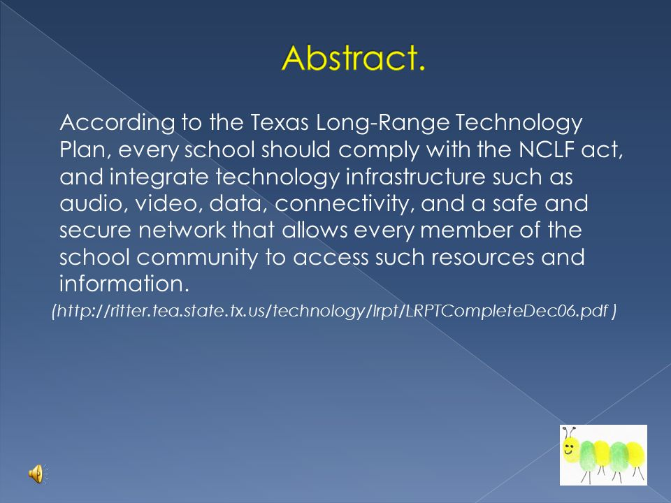 According to the Texas Long-Range Technology Plan, every school should comply with the NCLF act, and integrate technology infrastructure such as audio, video, data, connectivity, and a safe and secure network that allows every member of the school community to access such resources and information.