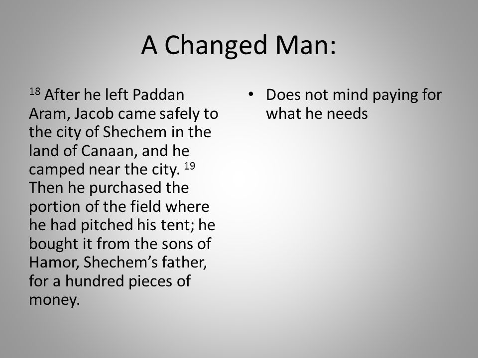A Changed Man: 18 After he left Paddan Aram, Jacob came safely to the city of Shechem in the land of Canaan, and he camped near the city.
