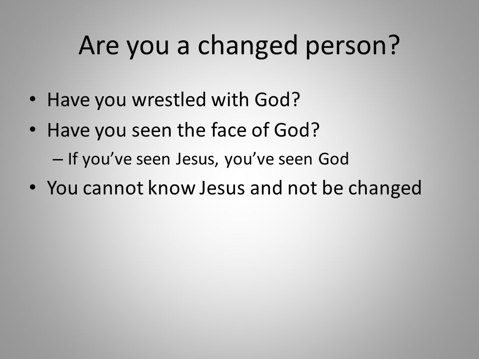 Are you a changed person. Have you wrestled with God.