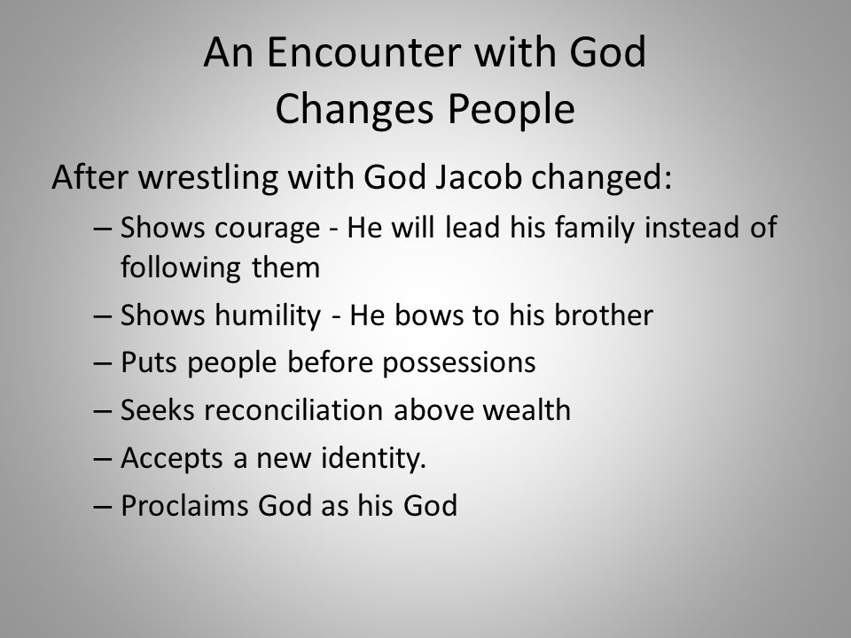 An Encounter with God Changes People After wrestling with God Jacob changed: – Shows courage - He will lead his family instead of following them – Shows humility - He bows to his brother – Puts people before possessions – Seeks reconciliation above wealth – Accepts a new identity.