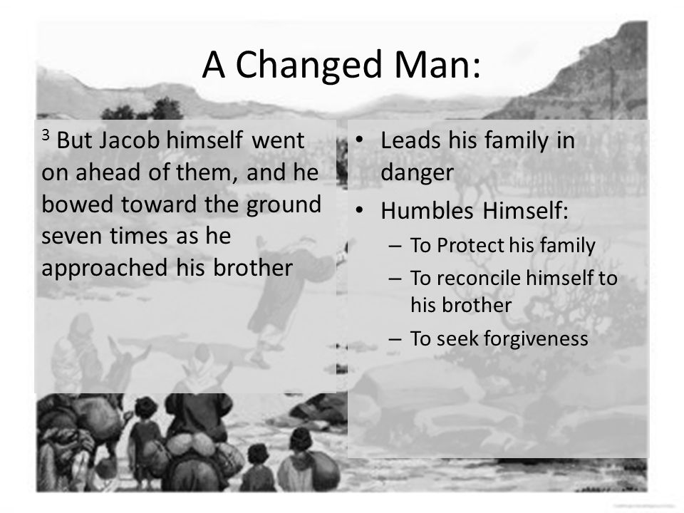 A Changed Man: 3 But Jacob himself went on ahead of them, and he bowed toward the ground seven times as he approached his brother Leads his family in danger Humbles Himself: – To Protect his family – To reconcile himself to his brother – To seek forgiveness