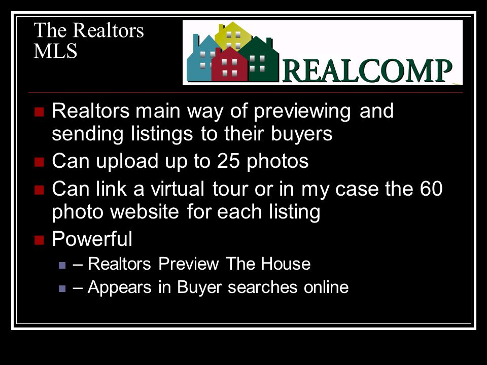 The Realtors MLS Realtors main way of previewing and sending listings to their buyers Can upload up to 25 photos Can link a virtual tour or in my case the 60 photo website for each listing Powerful – Realtors Preview The House – Appears in Buyer searches online