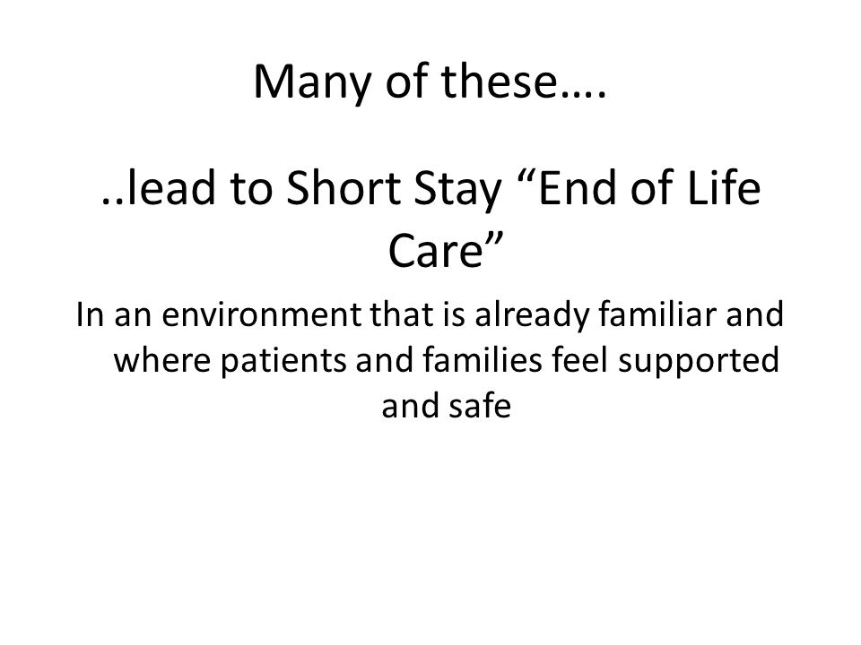 Many of these…...lead to Short Stay End of Life Care In an environment that is already familiar and where patients and families feel supported and safe